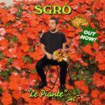 """In radio e in digitale """"LE PIANTE"""": il nuovo brano del cantautore SGRÒ"""